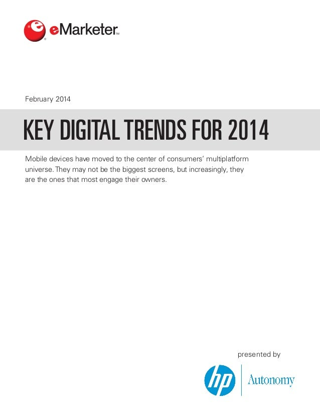 February 2014  KEY DIGITAL TRENDS FOR 2014 Mobile devices have moved to the center of consumers' multiplatform universe. T...