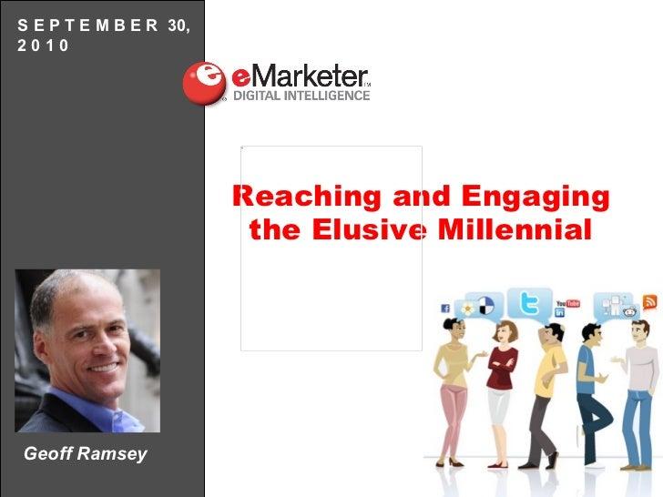 Geoff Ramsey S E P T E M B E R  30, 2 0 1 0 Reaching and Engaging the Elusive Millennial