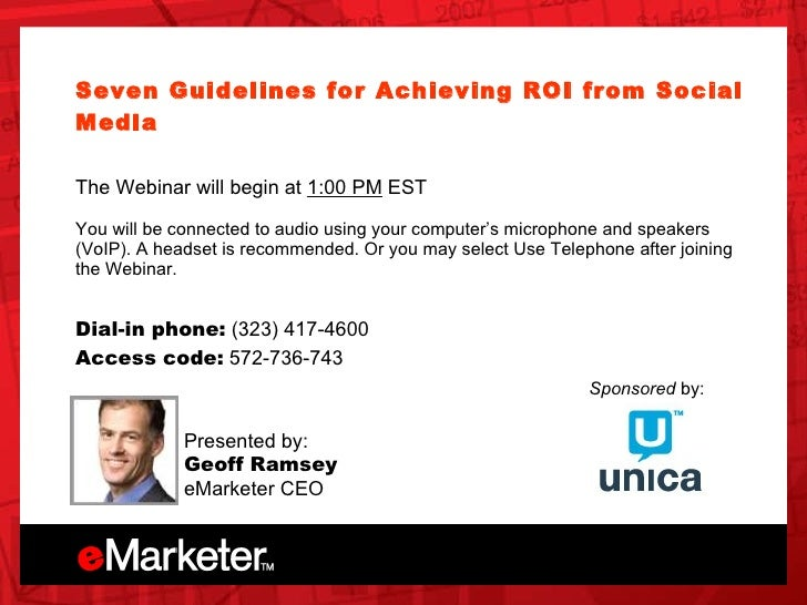 Unica OnDemand Seven Guidelines for Achieving ROI from Social Media   The Webinar will begin at  1:00 PM  EST You will be ...