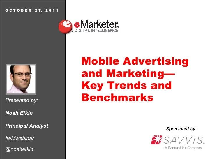 Presented by: Noah Elkin Principal Analyst #eMwebinar @noahelkin O C T O B E R  2 7,  2 0 1 1 Mobile Advertising and Marke...