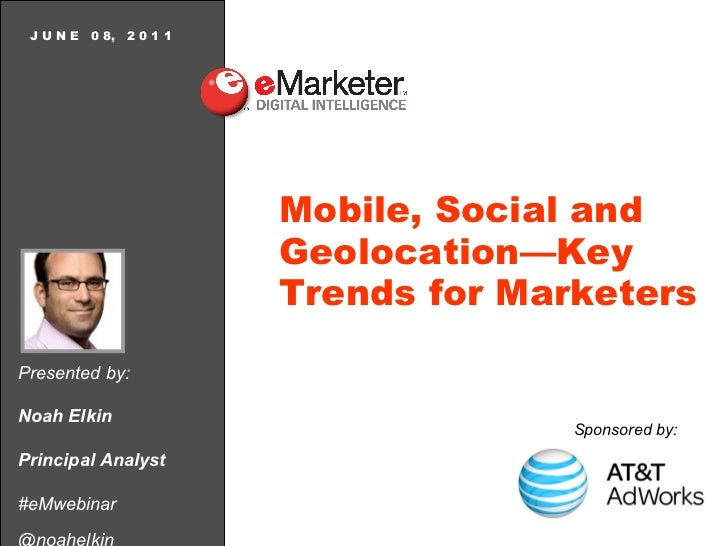 Presented by: Noah Elkin Principal Analyst #eMwebinar @noahelkin J U N E  0 8,  2 0 1 1 Mobile, Social and Geolocation—Key...