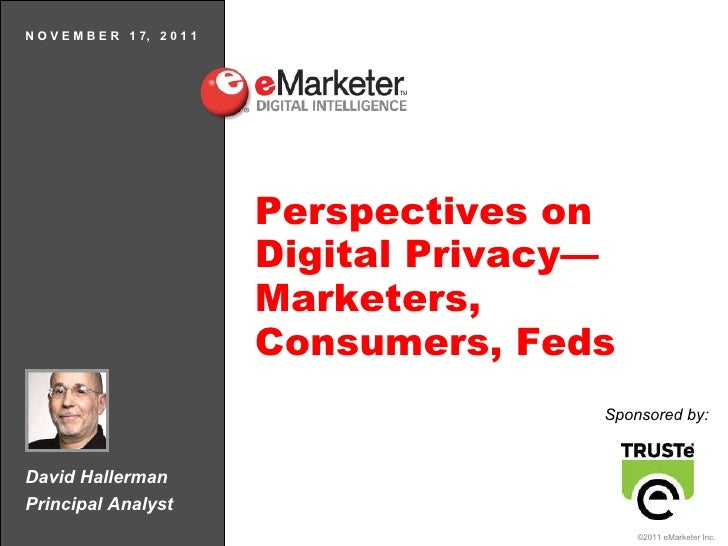 David Hallerman Principal Analyst N O V E M B E R  1 7,  2 0 1 1 Perspectives on Digital Privacy—Marketers, Consumers, Fed...