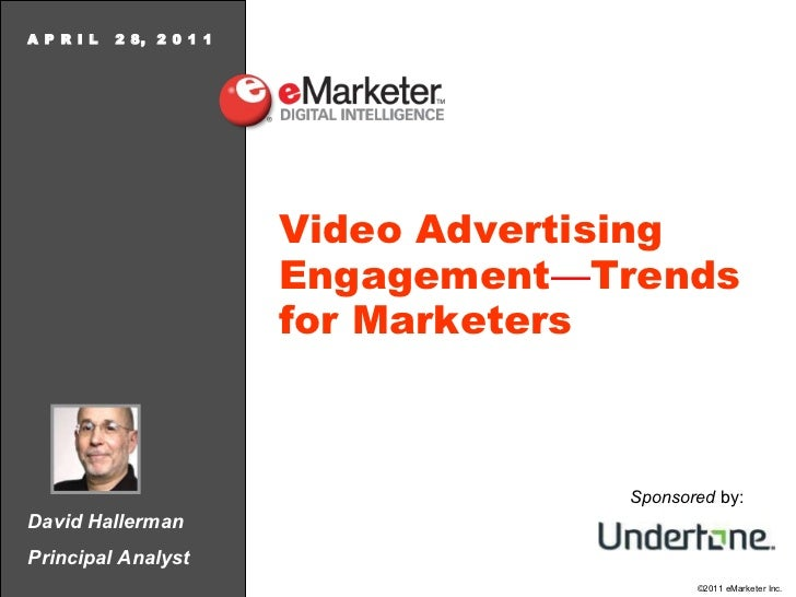 David Hallerman Principal Analyst A P R I L  2 8,  2 0 1 1 Video Advertising Engagement — Trends for Marketers Sponsored  ...