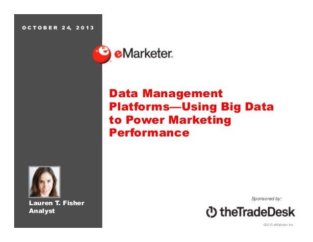 OCTOBER  2 4, 2 0 1 3  Data Management Platforms—Using Big Data to Power Marketing Performance  Lauren T. Fisher Analyst  ...