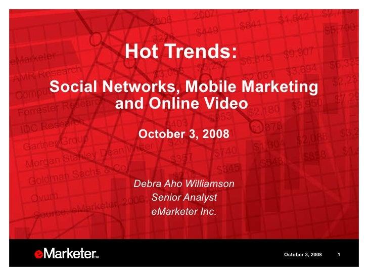 Hot Trends:  Social Networks, Mobile Marketing and Online Video  October 3, 2008 Debra Aho Williamson Senior Analyst eMark...