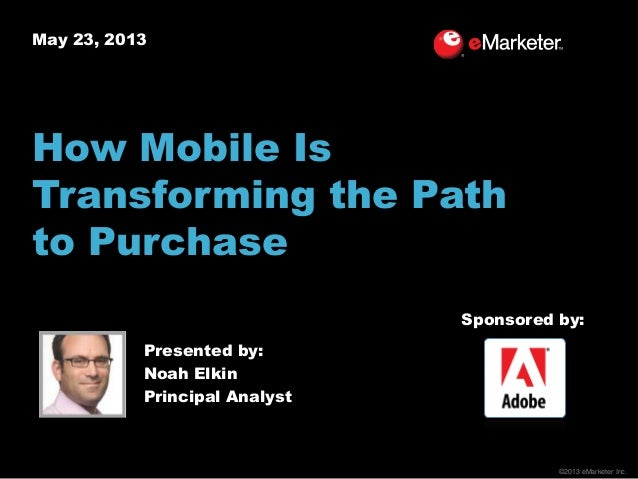 ©2013 eMarketer Inc.May 23, 2013How Mobile IsTransforming the Pathto PurchasePresented by:Noah ElkinPrincipal AnalystSpons...