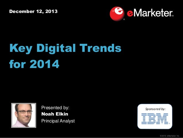 December 12, 2013  Key Digital Trends for 2014  Presented by: Noah Elkin Principal Analyst  Sponsored by:  ©2013 eMarketer...