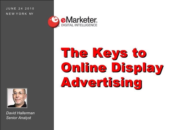 David Hallerman Senior Analyst J U N E  2 4  2 0 1 0 N E W  Y O R K  NY The Keys to Online Display Advertising
