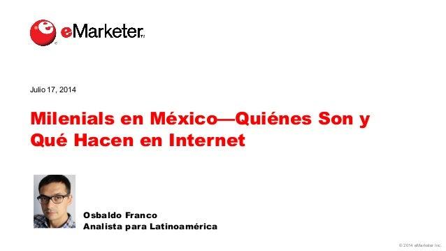 © 2014 eMarketer Inc. Milenials en México—Quiénes Son y Qué Hacen en Internet Osbaldo Franco Analista para Latinoamérica J...