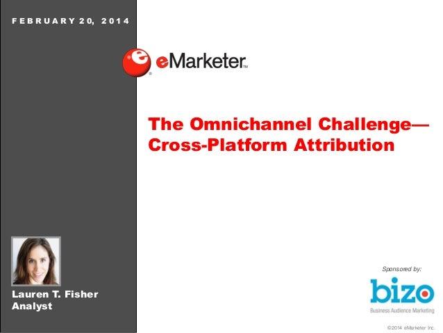 F E B R U A R Y 2 0,  2014  The Omnichannel Challenge— Cross-Platform Attribution  Sponsored by:  Lauren T. Fisher Analyst...