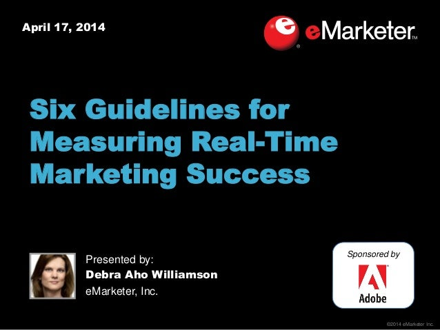 ©2014 eMarketer Inc. April 17, 2014 Six Guidelines for Measuring Real-Time Marketing Success Sponsored by Presented by: De...