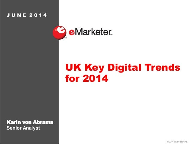 ©2014 eMarketer Inc. Karin von Abrams Senior Analyst J U N E 2 0 1 4 UK Key Digital Trends for 2014