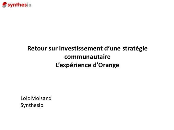 Retour sur investissement d'une stratégie communautaireL'expérience d'Orange<br />Loic Moisand<br />Synthesio<br />