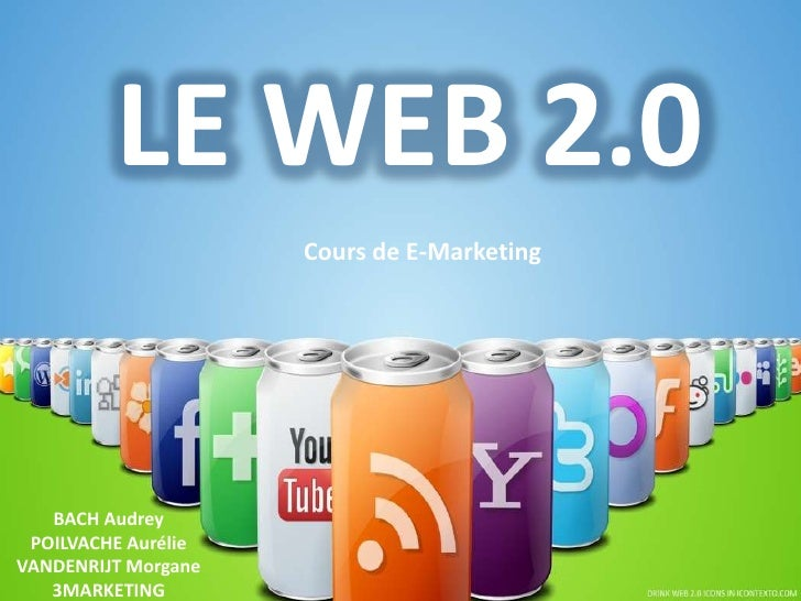 LE WEB 2.0                     Cours de E-Marketing   BACH Audrey POILVACHE AurélieVANDENRIJT Morgane   3MARKETING