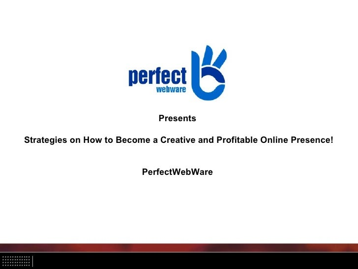PresentsStrategies on How to Become a Creative and Profitable Online Presence!                          PerfectWebWare