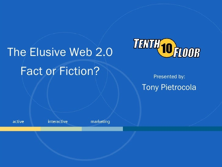 The Elusive Web 2.0 Fact or Fiction? Presented by: Tony Pietrocola
