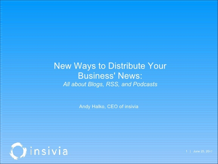 |  June 25, 20 07  New Ways to Distribute Your Business' News: All about Blogs, RSS, and Podcasts Andy Halko, CEO of ins...