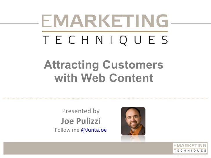 Attracting Customers with Web Content Presented by Joe Pulizzi Follow me  @ JuntaJoe