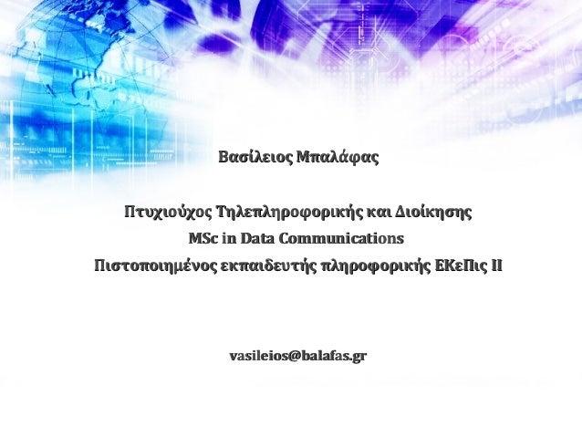 Βασίλειος ΜπαλάφαςΒασίλειος Μπαλάφας Πτυχιούχος Τηλεπληροφορικής και ΔιοίκησηςΠτυχιούχος Τηλεπληροφορικής και Διοίκησης MS...