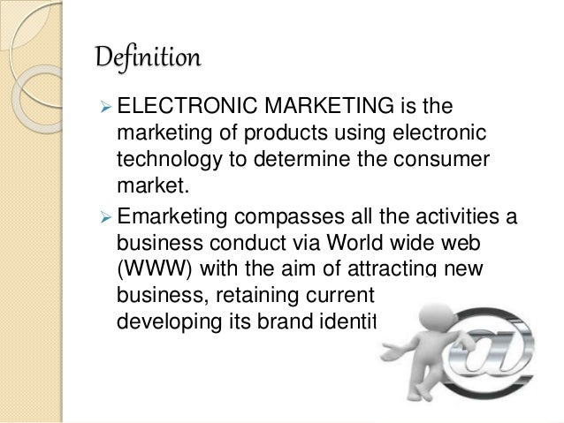 the definition of e marketing A form of advertising in which physical marketing materials are provided to consumers in order to communicate information about a product or service direct marketing.