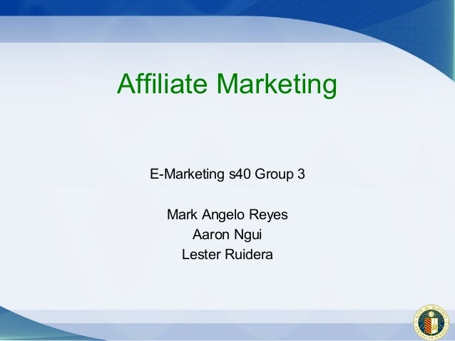 Affiliate Marketing  E-Marketing s40 Group 3    Mark Angelo Reyes       Aaron Ngui     Lester Ruidera