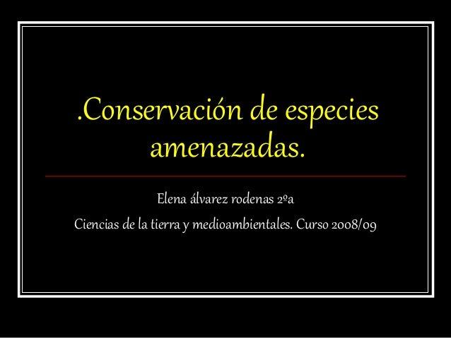 .Conservación de especies amenazadas. Elena álvarez rodenas 2ºa Ciencias de la tierra y medioambientales. Curso 2008/09