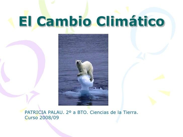 El Cambio Climático     PATRICIA PALAU. 2º a BTO. Ciencias de la Tierra. Curso 2008/09