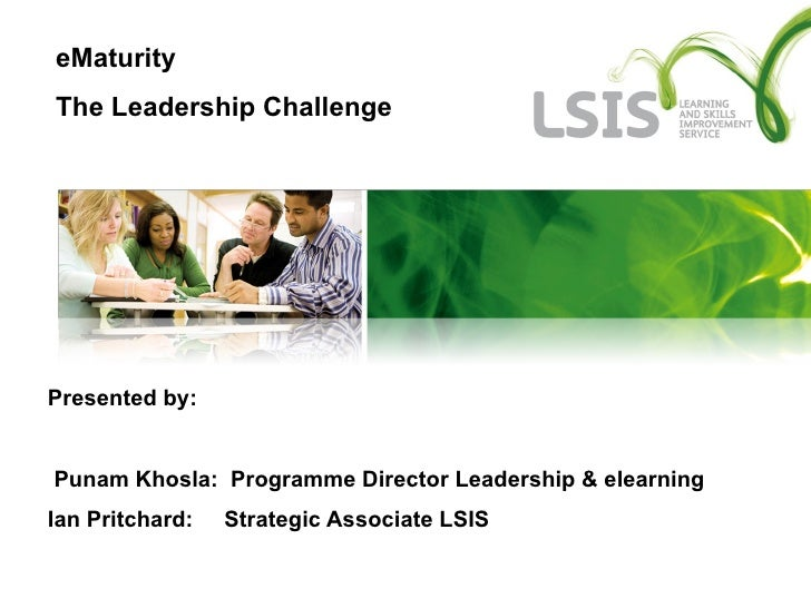 Presented by:  Punam Khosla:  Programme Director Leadership & elearning  Ian Pritchard:  Strategic Associate LSIS eMaturit...