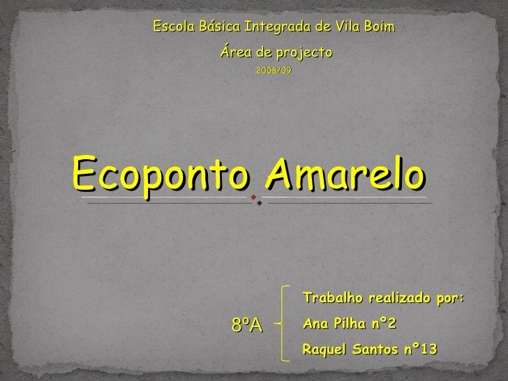 Escola Básica Integrada de Vila Boim Área de projecto 2008/09 Ecoponto Amarelo Trabalho realizado por: Ana Pilha nº2 Raque...