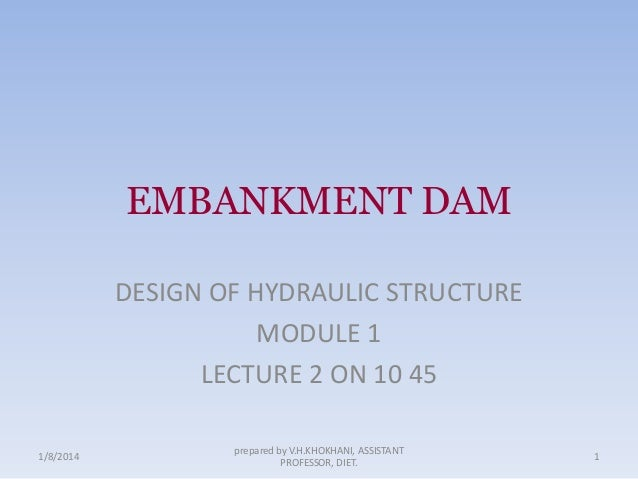 EMBANKMENT DAM DESIGN OF HYDRAULIC STRUCTURE MODULE 1 LECTURE 2 ON 10 45 1/8/2014  prepared by V.H.KHOKHANI, ASSISTANT PRO...