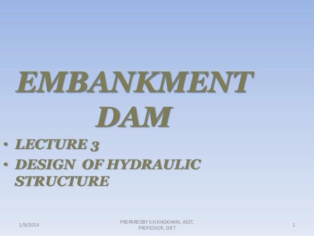 EMBANKMENT DAM • LECTURE 3 • DESIGN OF HYDRAULIC STRUCTURE 1/9/2014  PREPAREDBY V.H.KHOKHANI, ASST. PROFESSOR, DIET  1