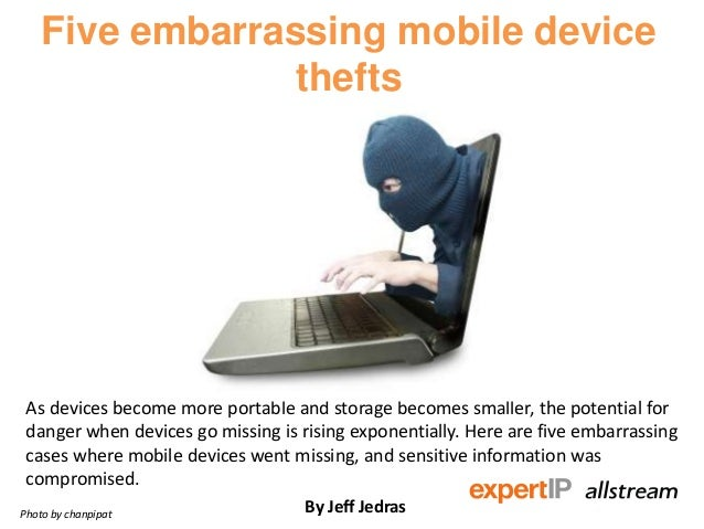 Five embarrassing mobile device thefts As devices become more portable and storage becomes smaller, the potential for dang...