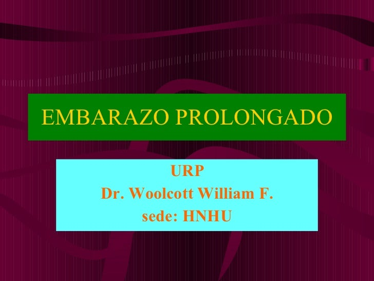 EMBARAZO PROLONGADO URP Dr. Woolcott William F. sede: HNHU
