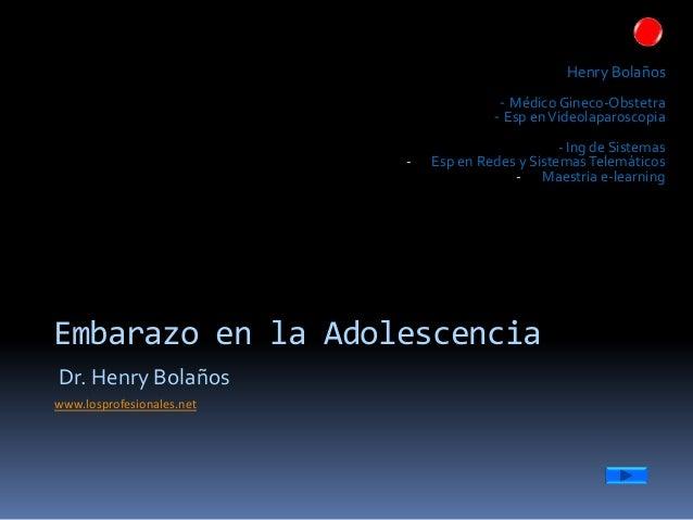 Embarazo en la Adolescencia Dr. Henry Bolaños www.losprofesionales.net Henry Bolaños - Médico Gineco-Obstetra - Esp enVide...
