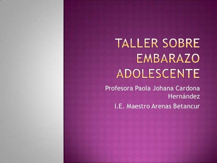 Taller sobre EMBARAZO ADOLESCENTE<br />Profesora Paola Johana Cardona Hernández<br />I.E. Maestro Arenas Betancur<br />