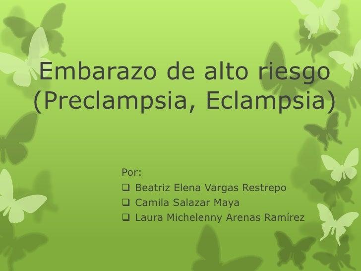 Embarazo de alto riesgo(Preclampsia, Eclampsia)       Por:        Beatriz Elena Vargas Restrepo        Camila Salazar Ma...