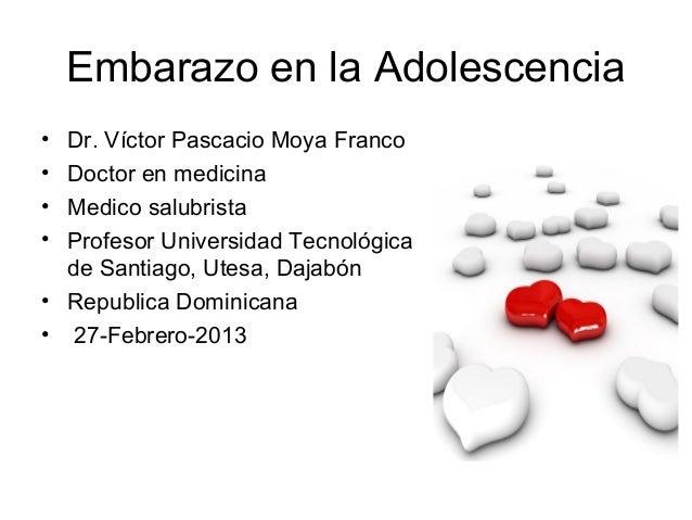 Embarazo en la Adolescencia• Dr. Víctor Pascacio Moya Franco• Doctor en medicina• Medico salubrista• Profesor Universidad ...