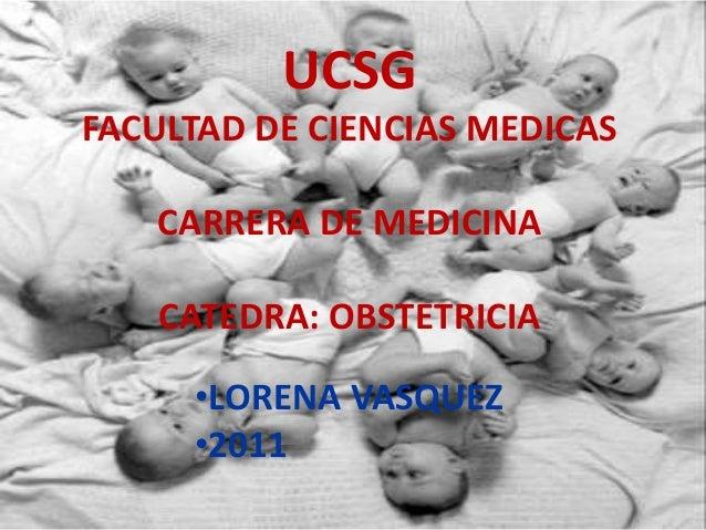UCSG FACULTAD DE CIENCIAS MEDICAS CARRERA DE MEDICINA CATEDRA: OBSTETRICIA •LORENA VASQUEZ •2011