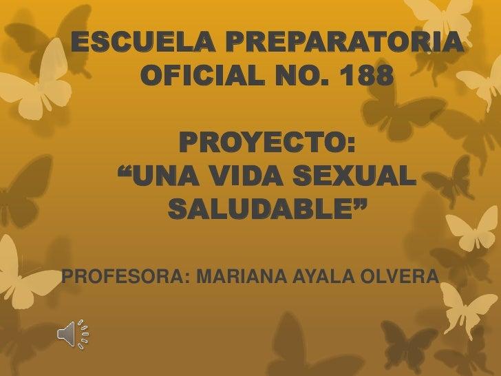 """ESCUELA PREPARATORIA   OFICIAL NO. 188        PROYECTO:    """"UNA VIDA SEXUAL       SALUDABLE""""PROFESORA: MARIANA AYALA OLVERA"""