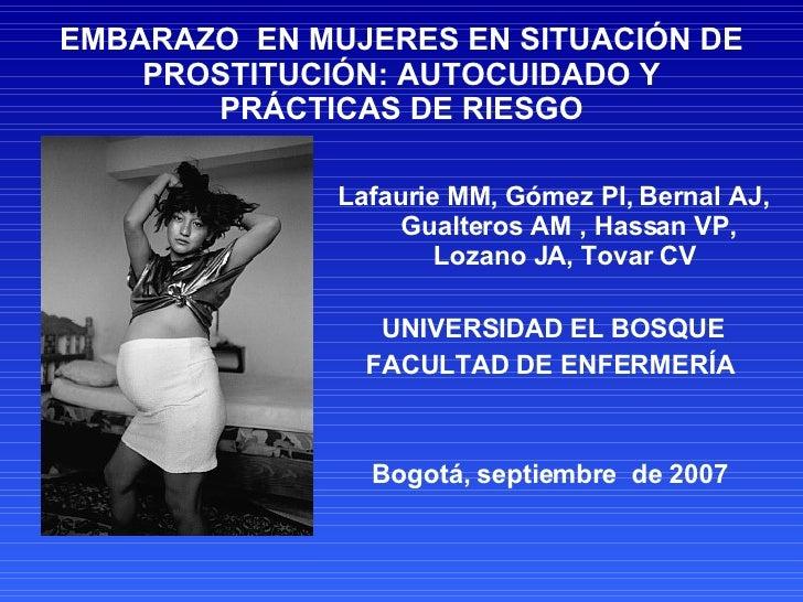 EMBARAZO  EN MUJERES EN SITUACIÓN DE PROSTITUCIÓN: AUTOCUIDADO Y PRÁCTICAS DE RIESGO <ul><li>Lafaurie MM, Gómez PI, Bernal...