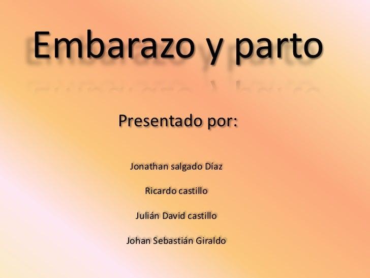Embarazo y parto<br />Presentado por:<br />Jonathan salgado Díaz<br />Ricardo castillo<br />Julián David castillo<br />Joh...