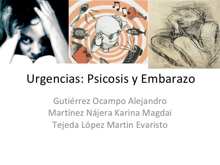 Urgencias: Psicosis y Embarazo Gutiérrez Ocampo Alejandro Martínez Nájera Karina Magdai Tejeda López Martin Evaristo