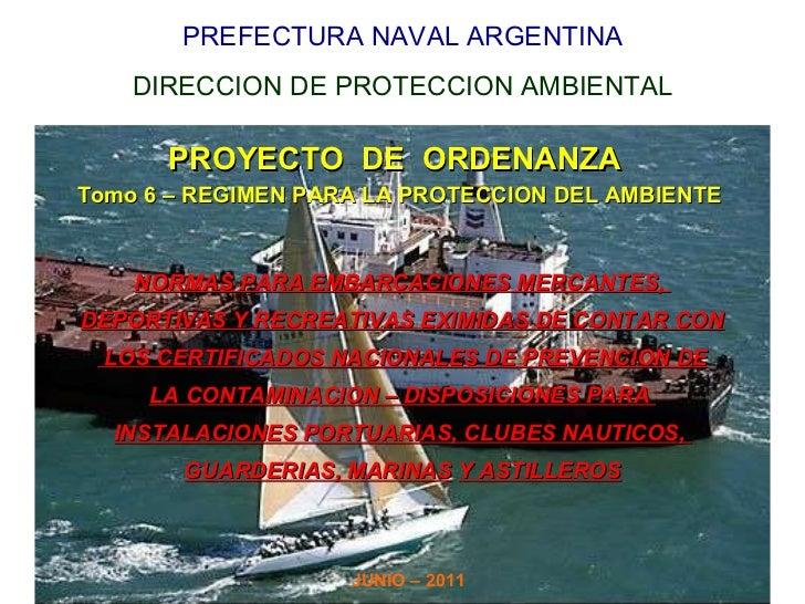 PREFECTURA NAVAL ARGENTINA DIRECCION DE PROTECCION AMBIENTAL PROYECTO  DE  ORDENANZA  Tomo 6 – REGIMEN PARA LA PROTECCION ...