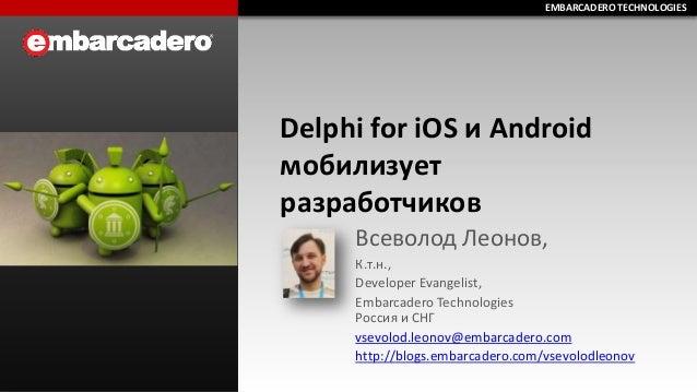EMBARCADERO TECHNOLOGIES EMBARCADERO TECHNOLOGIES  Delphi for iOS и Android мобилизует разработчиков Всеволод Леонов, К.т....