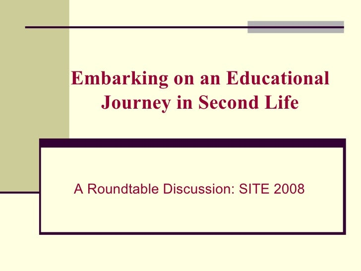 Embarking on an Educational Journey in Second Life A Roundtable Discussion: SITE 2008