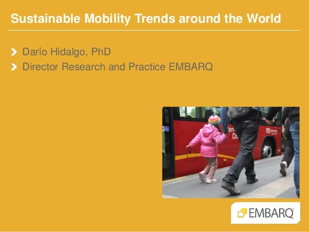 Sustainable Mobility Trends around the World Darío Hidalgo, PhD Director Research and Practice EMBARQ
