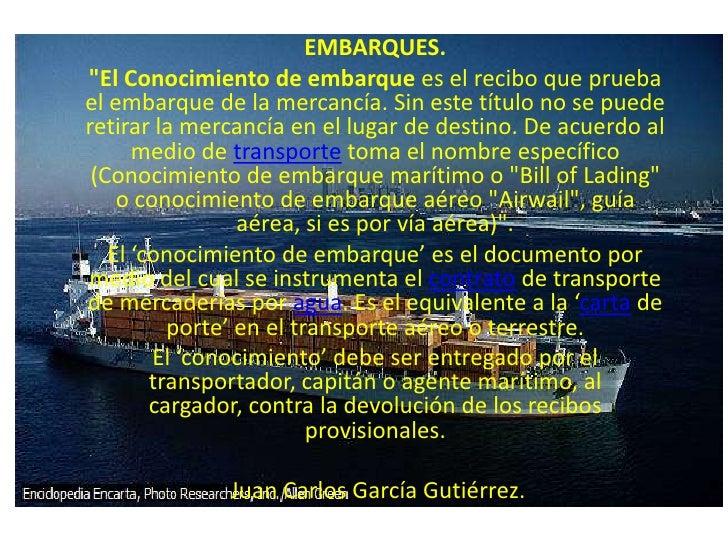 """EMBARQUES.<br />""""El Conocimiento de embarque es el recibo que prueba el embarque de la mercancía. Sin este título no se pu..."""