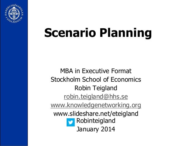 Scenario Planning MBA in Executive Format Stockholm School of Economics Robin Teigland robin.teigland@hhs.se www.knowledge...