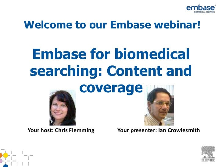 Welcome to our Embase webinar! Embase for biomedical searching: Content and        coverageYour host: Chris Flemming   You...