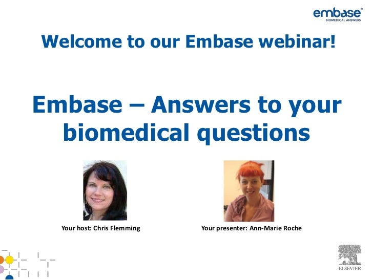 Welcome to our Embase webinar!Embase – Answers to your  biomedical questions  Your host: Chris Flemming   Your presenter: ...
